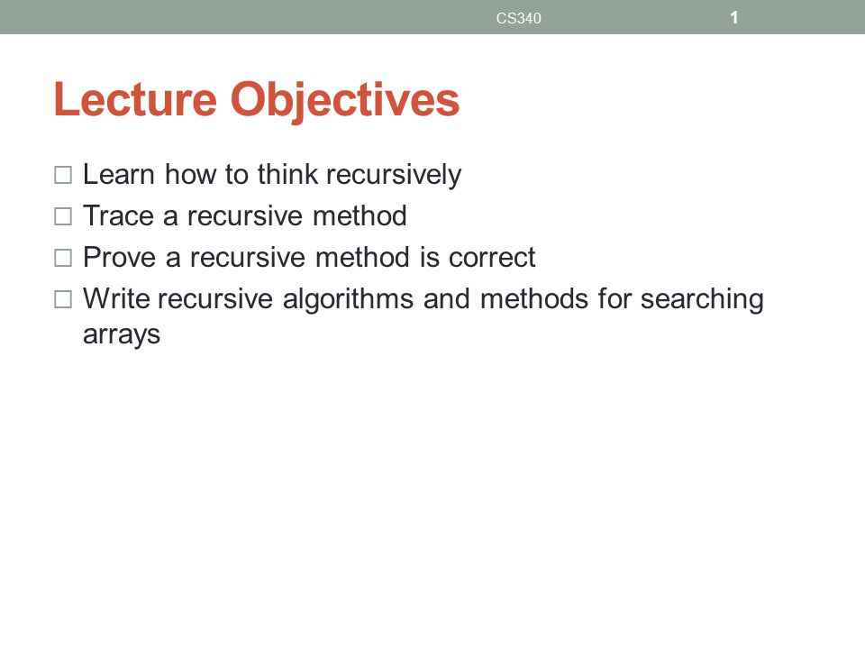 Lecture Objectives  Learn how to think recursively  Trace a recursive method  Prove a recursive method is correct  Write recursive algorithms and methods for searching arrays CS340 1