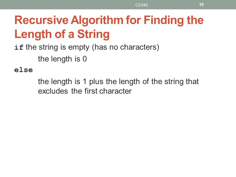 Recursive Algorithm for Finding the Length of a String if the string is empty (has no characters) the length is 0 else the length is 1 plus the length of the string that excludes the first character CS340 10