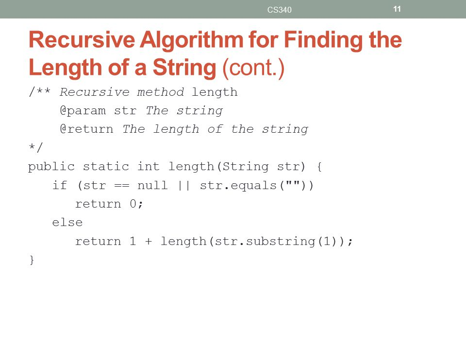 Recursive Algorithm for Finding the Length of a String (cont.) /** Recursive method length @param str The string @return The length of the string */ public static int length(String str) { if (str == null || str.equals( )) return 0; else return 1 + length(str.substring(1)); } CS340 11