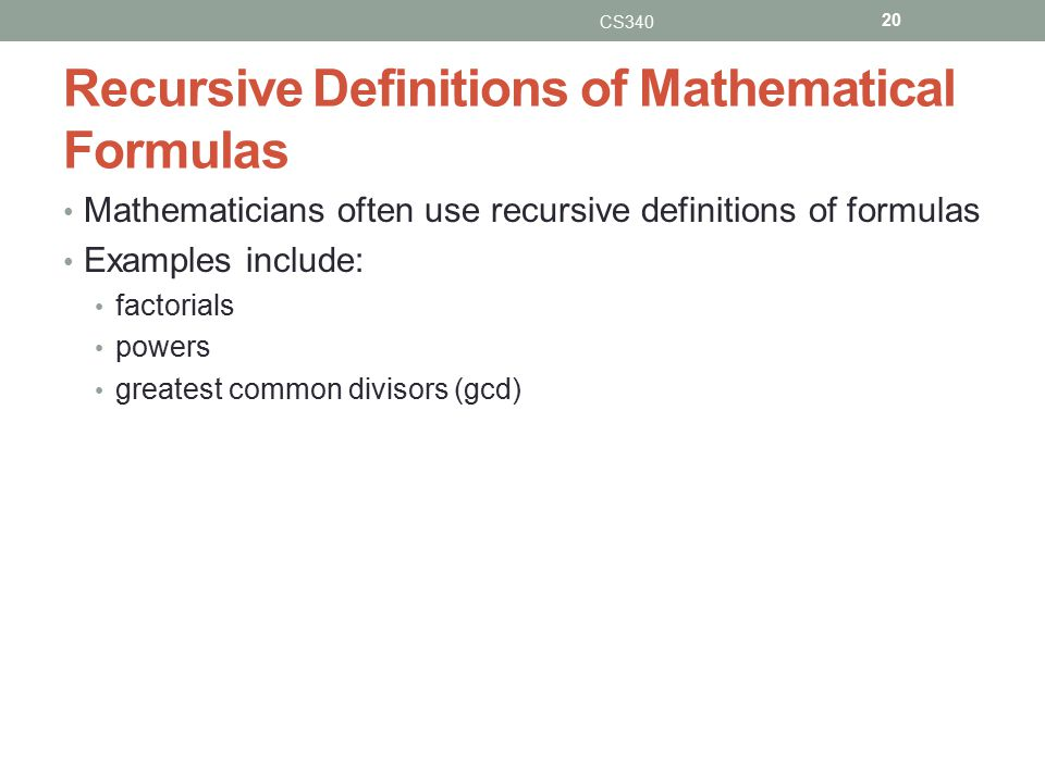 Recursive Definitions of Mathematical Formulas Mathematicians often use recursive definitions of formulas Examples include: factorials powers greatest common divisors (gcd) CS340 20