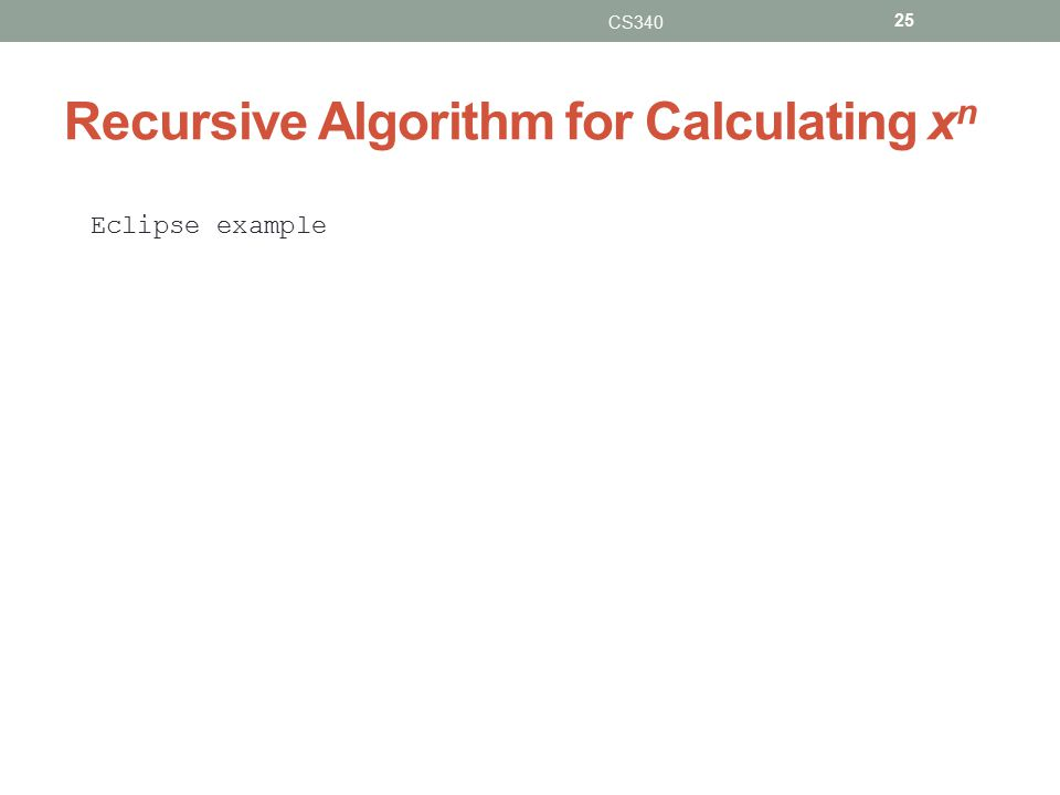 Recursive Algorithm for Calculating x n CS340 25 Eclipse example
