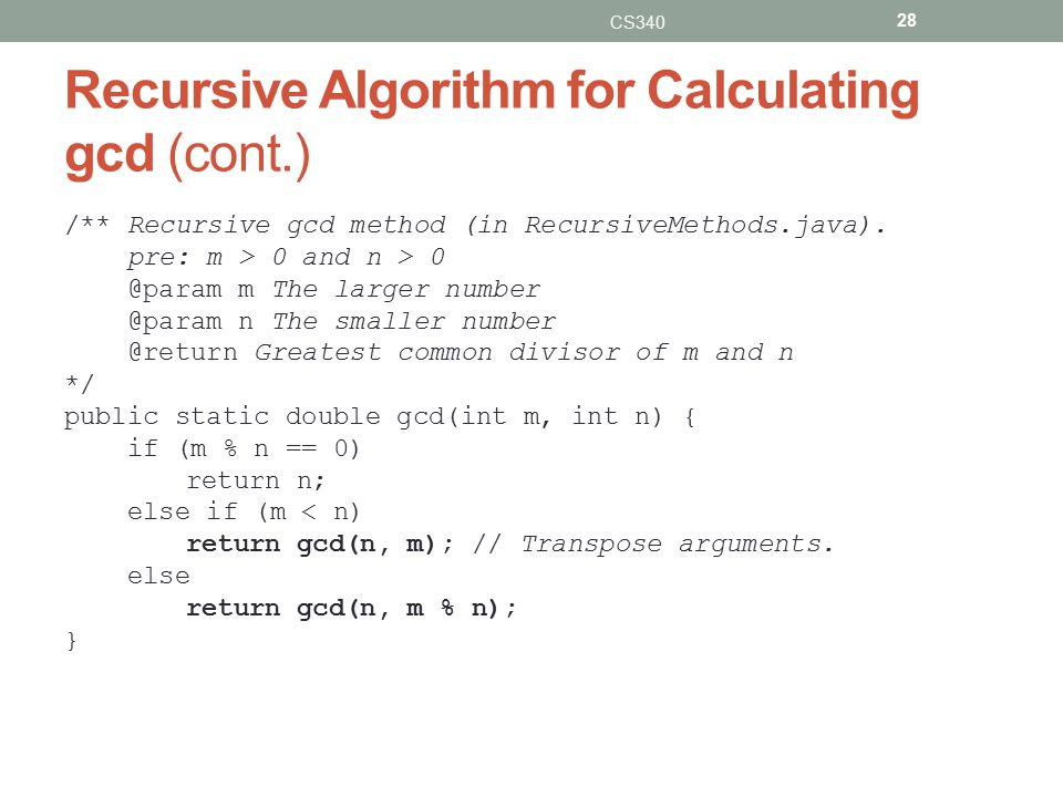 Recursive Algorithm for Calculating gcd (cont.) CS340 28 /** Recursive gcd method (in RecursiveMethods.java).