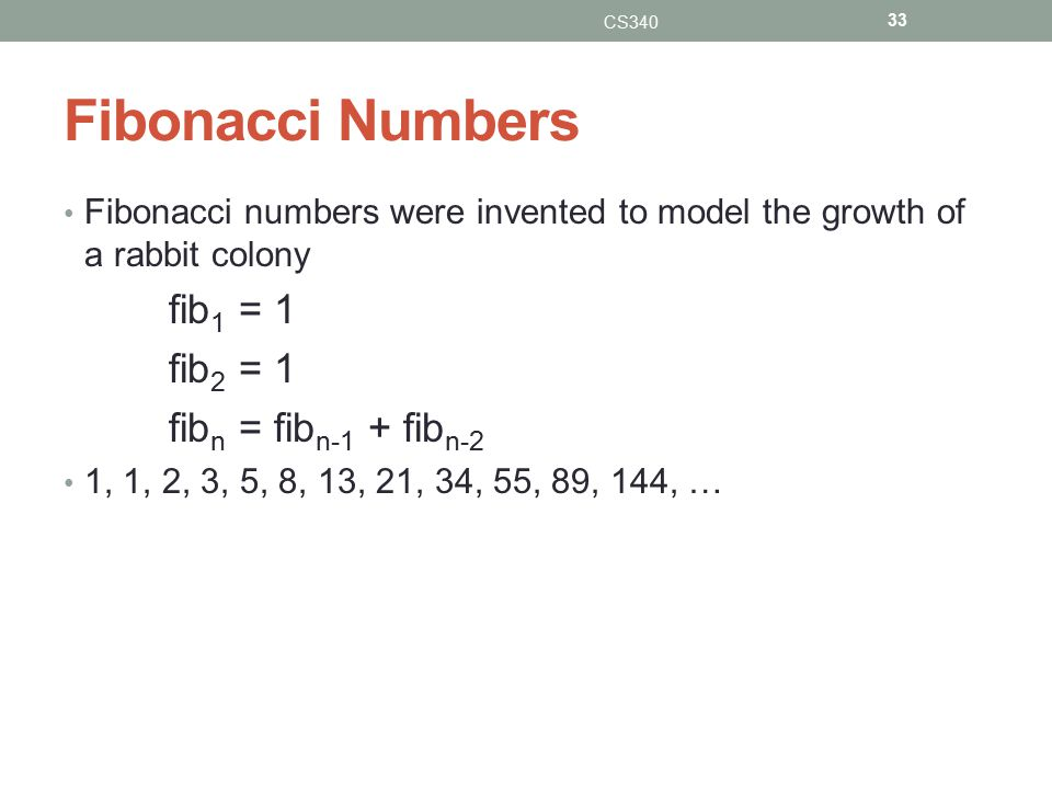 Fibonacci Numbers Fibonacci numbers were invented to model the growth of a rabbit colony fib 1 = 1 fib 2 = 1 fib n = fib n-1 + fib n-2 1, 1, 2, 3, 5, 8, 13, 21, 34, 55, 89, 144, … CS340 33