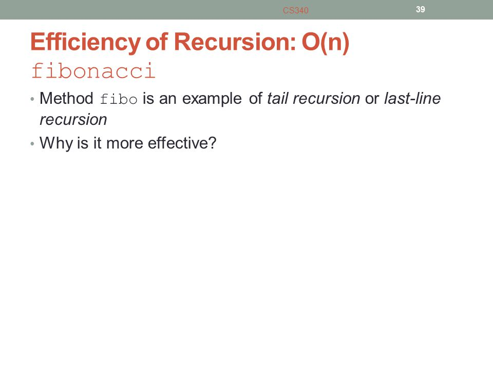 Efficiency of Recursion: O(n) fibonacci Method fibo is an example of tail recursion or last-line recursion Why is it more effective.