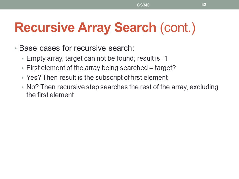 Recursive Array Search (cont.) Base cases for recursive search: Empty array, target can not be found; result is -1 First element of the array being searched = target.