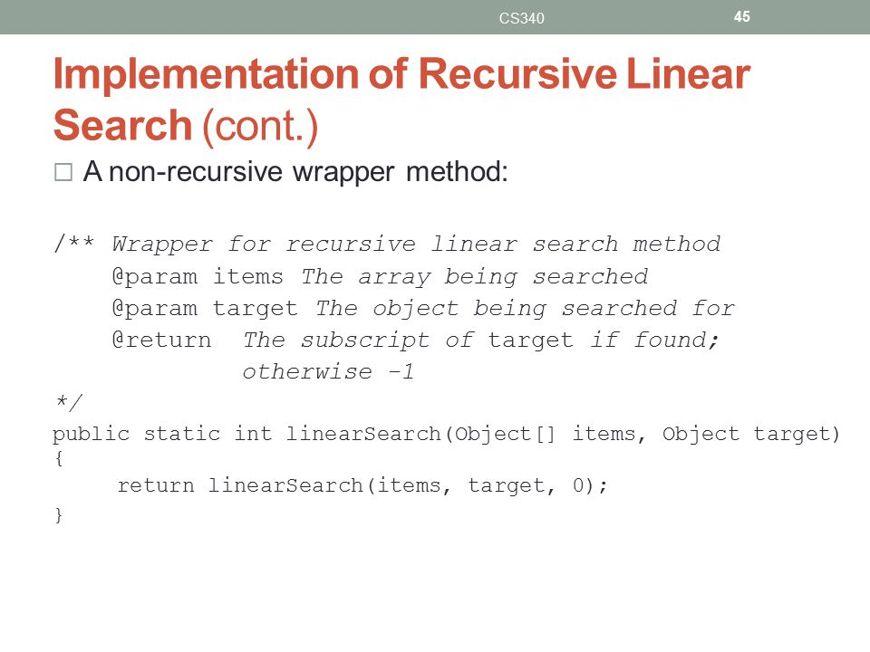 Implementation of Recursive Linear Search (cont.)  A non-recursive wrapper method: /** Wrapper for recursive linear search method @param items The array being searched @param target The object being searched for @return The subscript of target if found; otherwise -1 */ public static int linearSearch(Object[] items, Object target) { return linearSearch(items, target, 0); } CS340 45