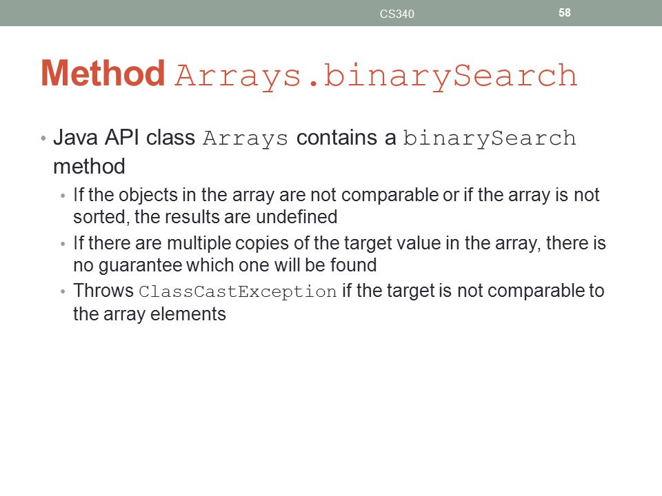 Method Arrays.binarySearch Java API class Arrays contains a binarySearch method If the objects in the array are not comparable or if the array is not sorted, the results are undefined If there are multiple copies of the target value in the array, there is no guarantee which one will be found Throws ClassCastException if the target is not comparable to the array elements CS340 58