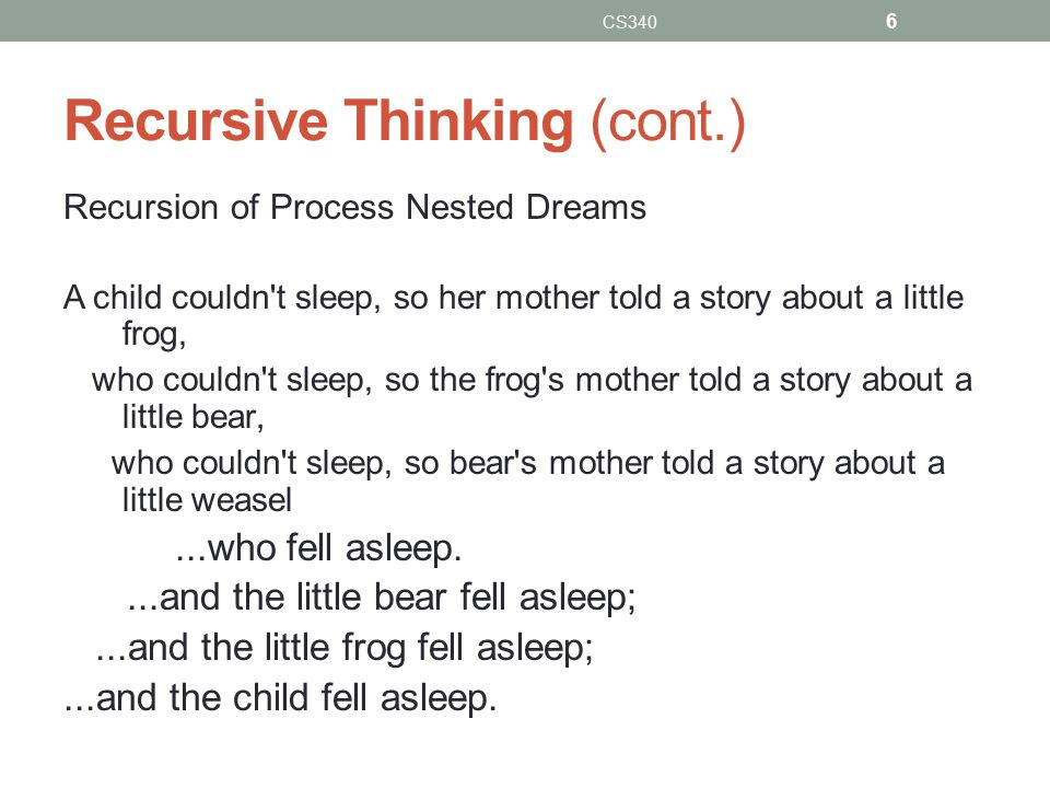 Recursive Thinking (cont.) Recursion of Process Nested Dreams A child couldn t sleep, so her mother told a story about a little frog, who couldn t sleep, so the frog s mother told a story about a little bear, who couldn t sleep, so bear s mother told a story about a little weasel...who fell asleep....and the little bear fell asleep;...and the little frog fell asleep;...and the child fell asleep.