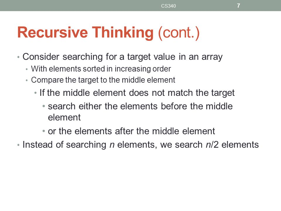 Recursive Thinking (cont.) Consider searching for a target value in an array With elements sorted in increasing order Compare the target to the middle element If the middle element does not match the target search either the elements before the middle element or the elements after the middle element Instead of searching n elements, we search n/2 elements CS340 7