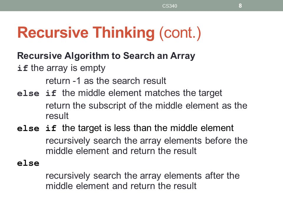 Steps to Design a Recursive Algorithm  Base case:  for a small value of n, it can be solved directly  Recursive case(s)  Smaller versions of the same problem  Algorithmic steps:  Identify the base case and provide a solution to it  Reduce the problem to smaller versions of itself  Move towards the base case using smaller versions CS340 9