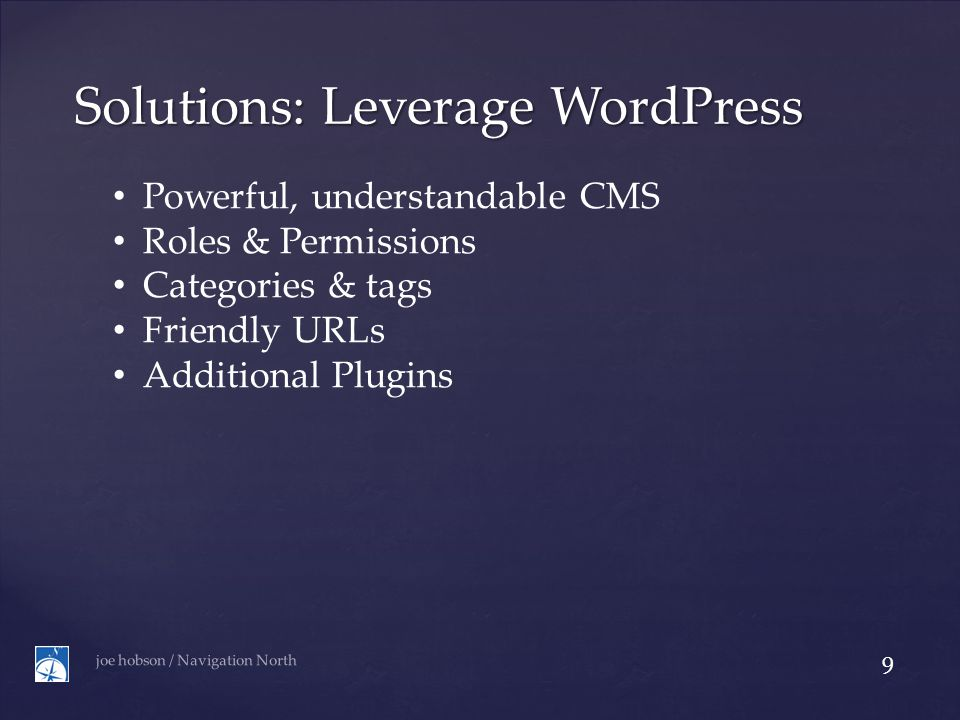 Solutions: Leverage WordPress joe hobson / Navigation North 9 Powerful, understandable CMS Roles & Permissions Categories & tags Friendly URLs Additional Plugins
