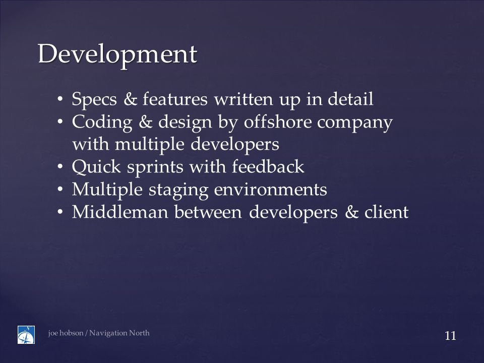Development joe hobson / Navigation North 11 Specs & features written up in detail Coding & design by offshore company with multiple developers Quick sprints with feedback Multiple staging environments Middleman between developers & client