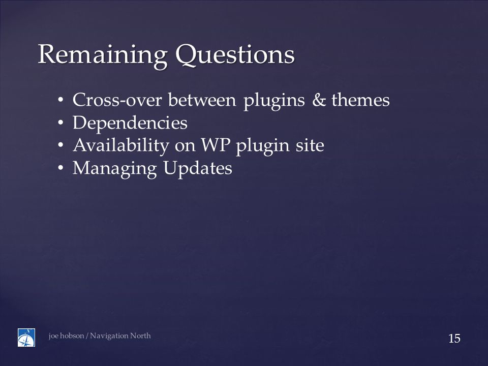 Remaining Questions joe hobson / Navigation North 15 Cross-over between plugins & themes Dependencies Availability on WP plugin site Managing Updates