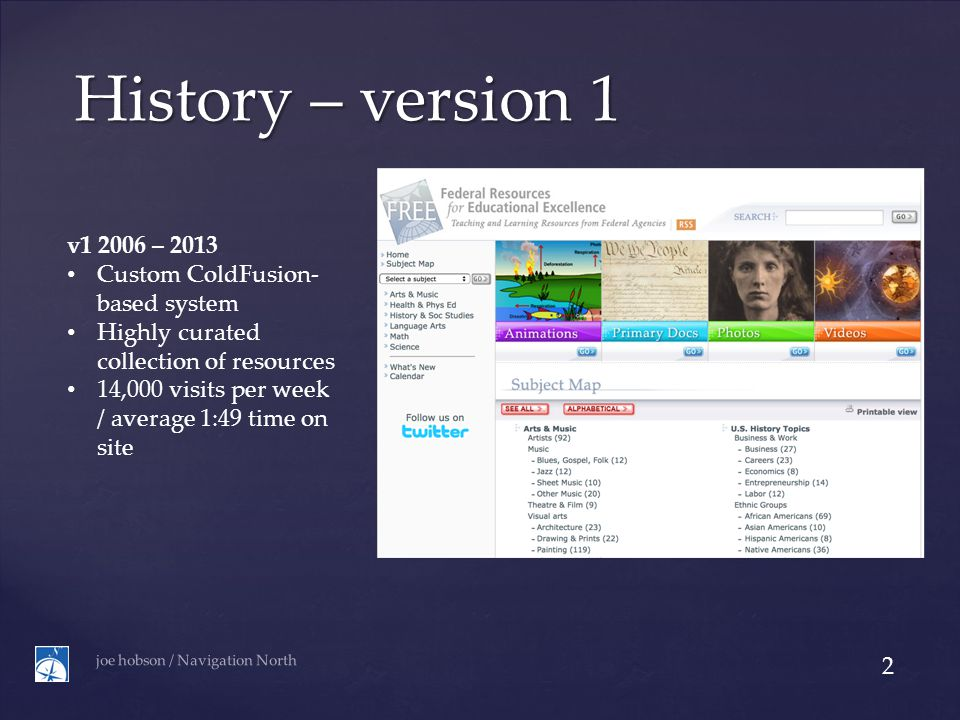 History – version 1 v1 2006 – 2013 Custom ColdFusion- based system Highly curated collection of resources 14,000 visits per week / average 1:49 time on site joe hobson / Navigation North 2