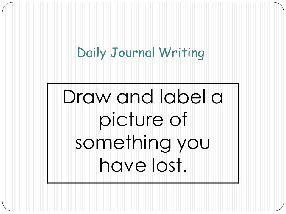 Daily Journal Writing Draw and label a picture of something you have lost.