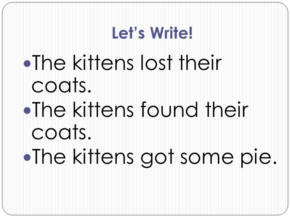 Let's Write! The kittens lost their coats. The kittens found their coats. The kittens got some pie.