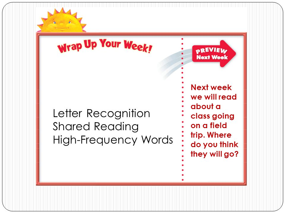 Letter Recognition Shared Reading High-Frequency Words Next week we will read about a class going on a field trip. Where do you think they will go?