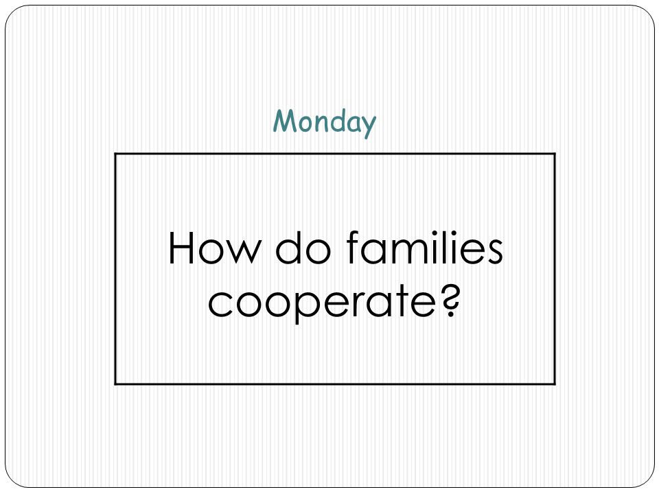 Monday How do families cooperate?