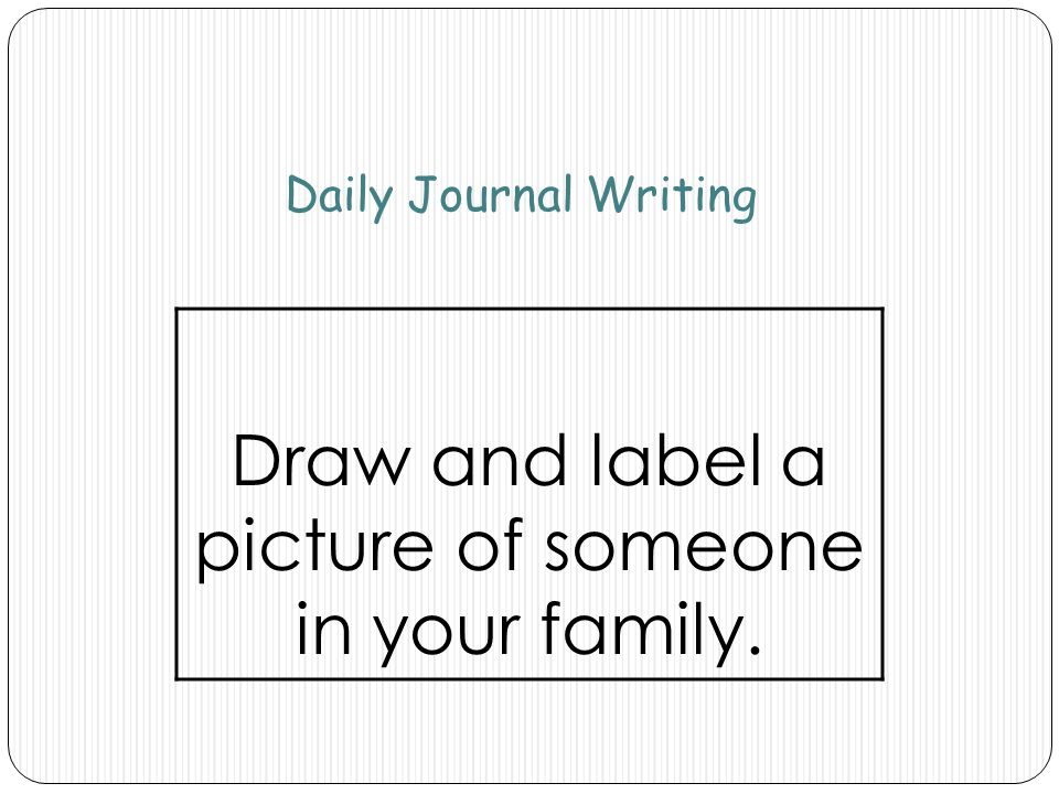Daily Journal Writing Draw and label a picture of someone in your family.