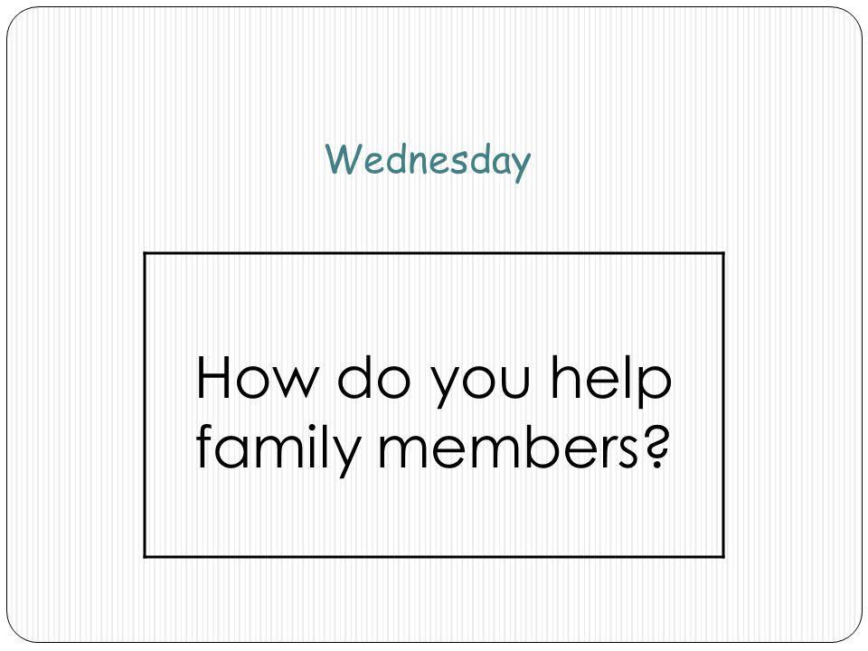 Wednesday How do you help family members?
