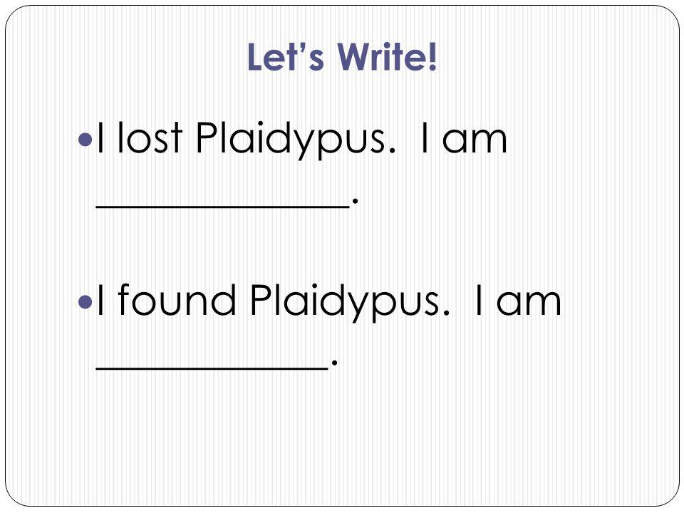 Let's Write! I lost Plaidypus. I am ____________. I found Plaidypus. I am ___________.