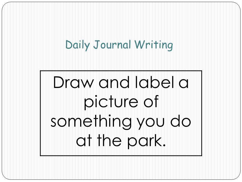 Daily Journal Writing Draw and label a picture of something you do at the park.