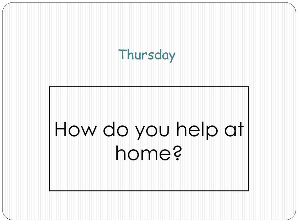 Thursday How do you help at home?