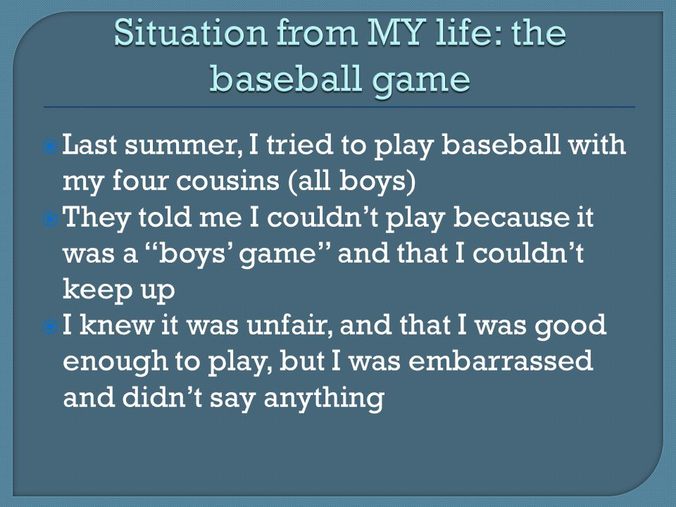  Last summer, I tried to play baseball with my four cousins (all boys)  They told me I couldn't play because it was a boys' game and that I couldn't keep up  I knew it was unfair, and that I was good enough to play, but I was embarrassed and didn't say anything