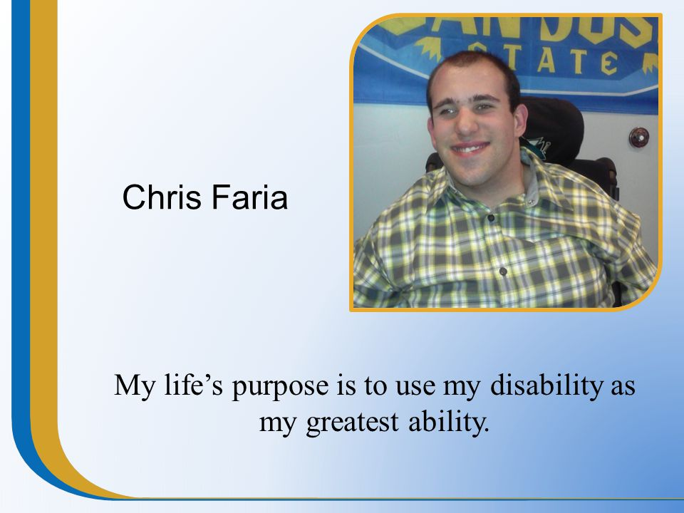 Chris Faria My life's purpose is to use my disability as my greatest ability.