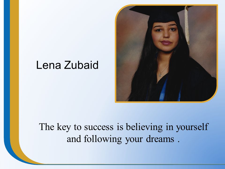 Lena Zubaid The key to success is believing in yourself and following your dreams.