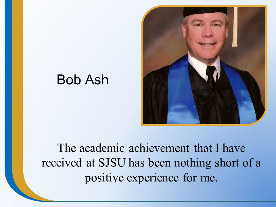 Bob Ash The academic achievement that I have received at SJSU has been nothing short of a positive experience for me.