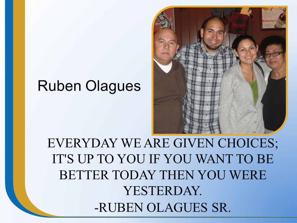 Ruben Olagues EVERYDAY WE ARE GIVEN CHOICES; IT'S UP TO YOU IF YOU WANT TO BE BETTER TODAY THEN YOU WERE YESTERDAY. -RUBEN OLAGUES SR.