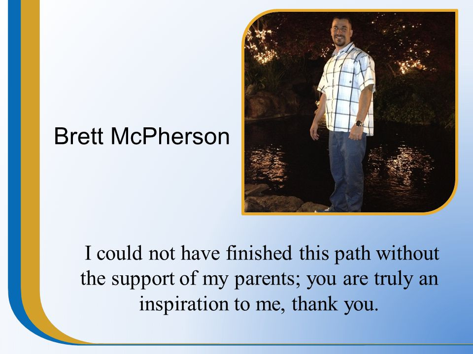 Brett McPherson I could not have finished this path without the support of my parents; you are truly an inspiration to me, thank you.
