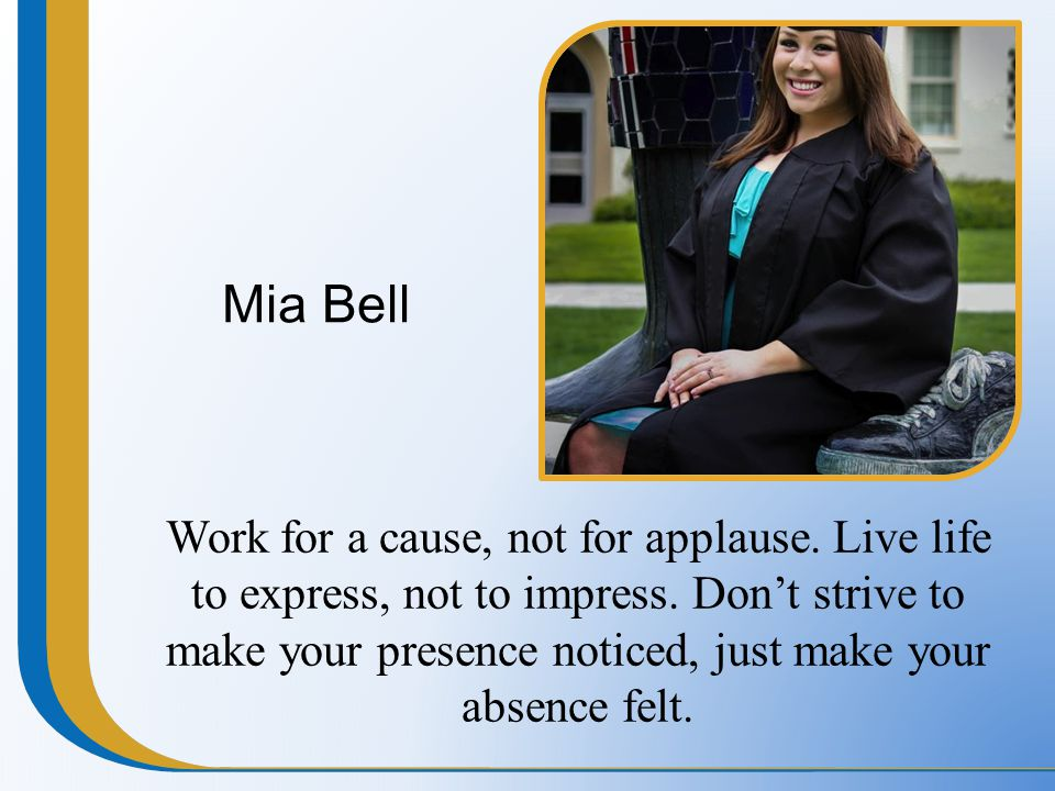 Mia Bell Work for a cause, not for applause. Live life to express, not to impress. Don't strive to make your presence noticed, just make your absence