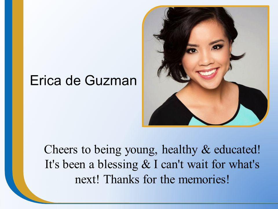Erica de Guzman Cheers to being young, healthy & educated! It's been a blessing & I can't wait for what's next! Thanks for the memories!