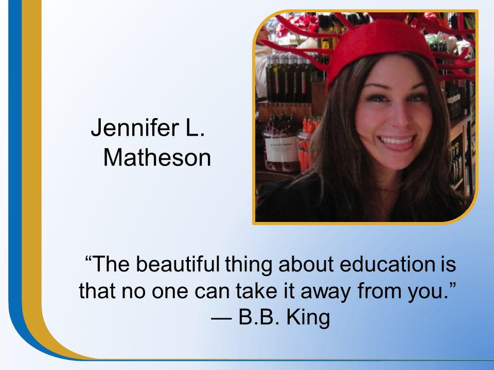 """Jennifer L. Matheson """"The beautiful thing about education is that no one can take it away from you."""" ― B.B. King"""