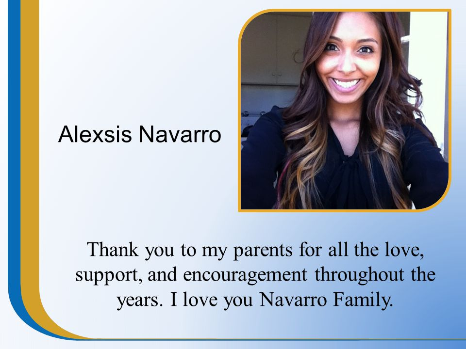 Alexsis Navarro Thank you to my parents for all the love, support, and encouragement throughout the years. I love you Navarro Family.