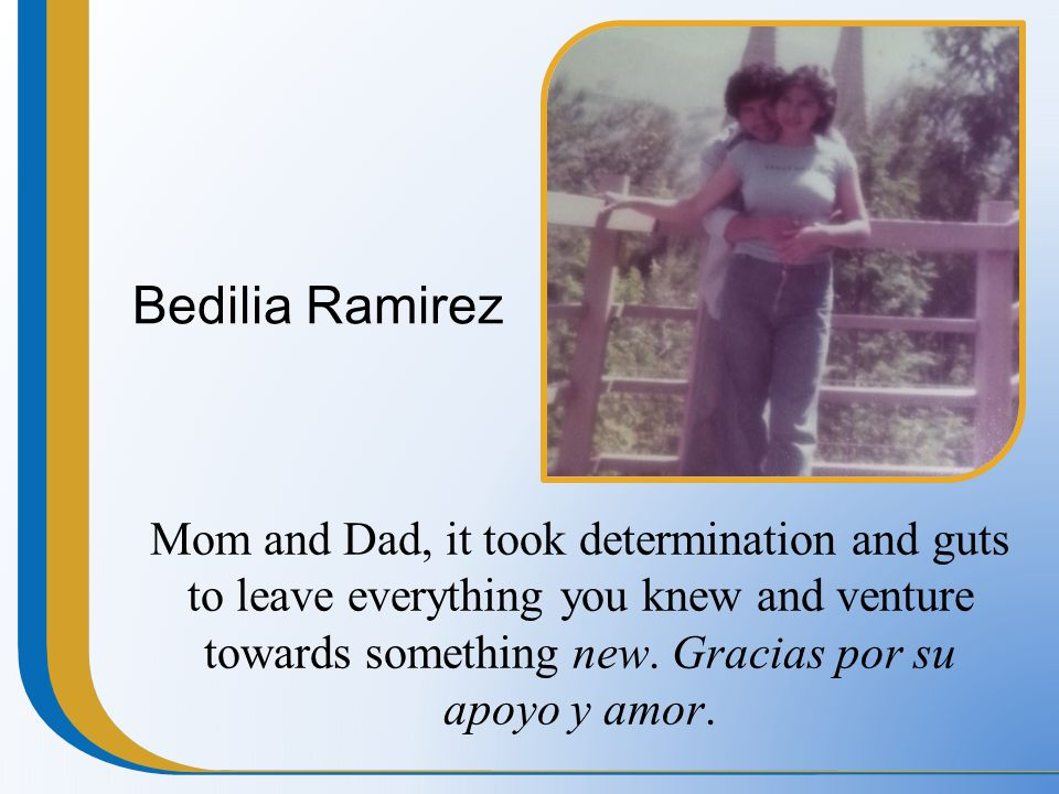 Bedilia Ramirez Mom and Dad, it took determination and guts to leave everything you knew and venture towards something new. Gracias por su apoyo y amo