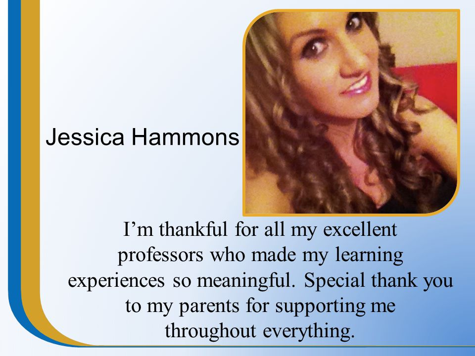 Jessica Hammons I'm thankful for all my excellent professors who made my learning experiences so meaningful. Special thank you to my parents for suppo