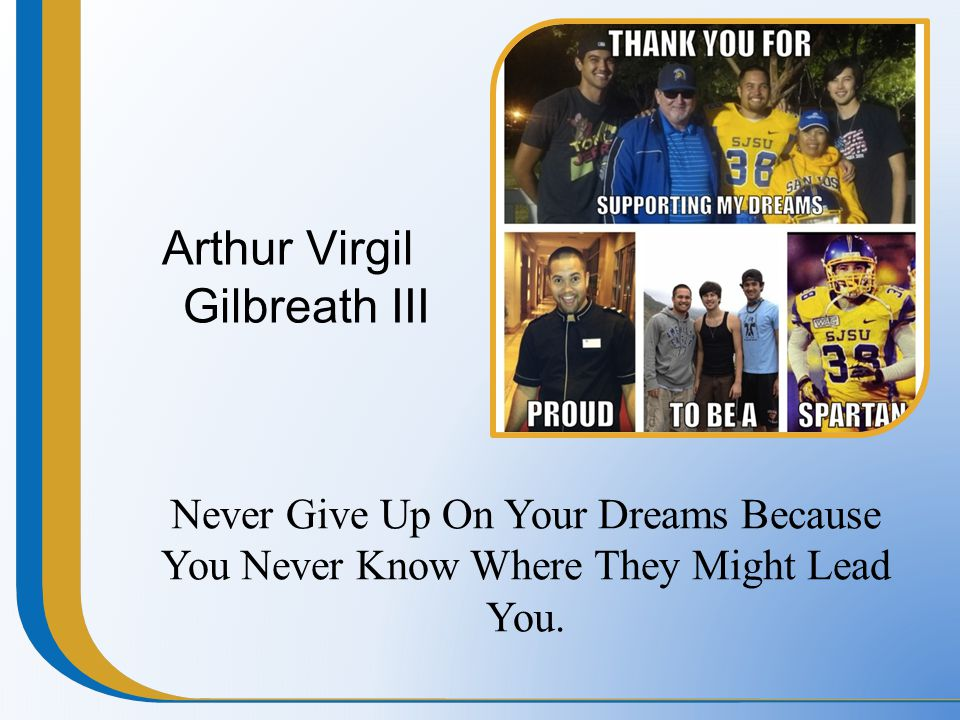 Arthur Virgil Gilbreath III Never Give Up On Your Dreams Because You Never Know Where They Might Lead You.