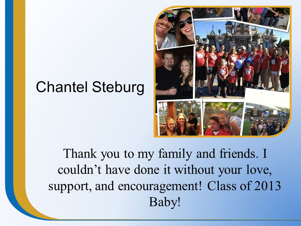 Chantel Steburg Thank you to my family and friends. I couldn't have done it without your love, support, and encouragement! Class of 2013 Baby!