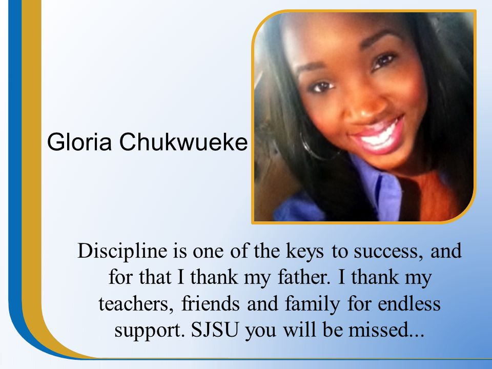 Gloria Chukwueke Discipline is one of the keys to success, and for that I thank my father. I thank my teachers, friends and family for endless support