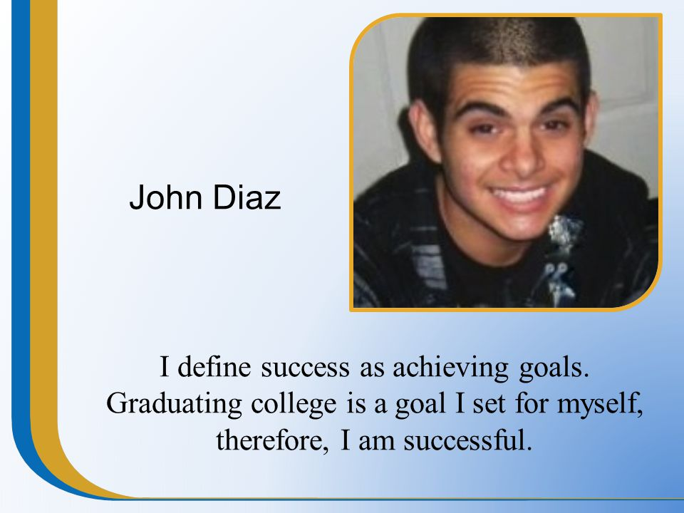 John Diaz I define success as achieving goals. Graduating college is a goal I set for myself, therefore, I am successful.