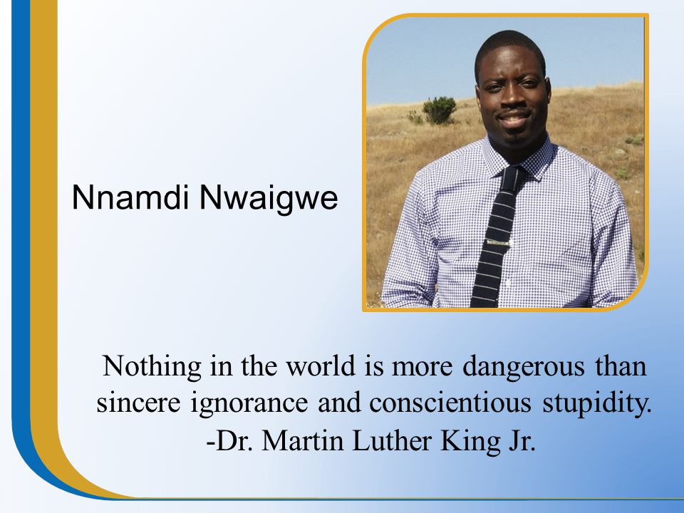 Nnamdi Nwaigwe Nothing in the world is more dangerous than sincere ignorance and conscientious stupidity. -Dr. Martin Luther King Jr.