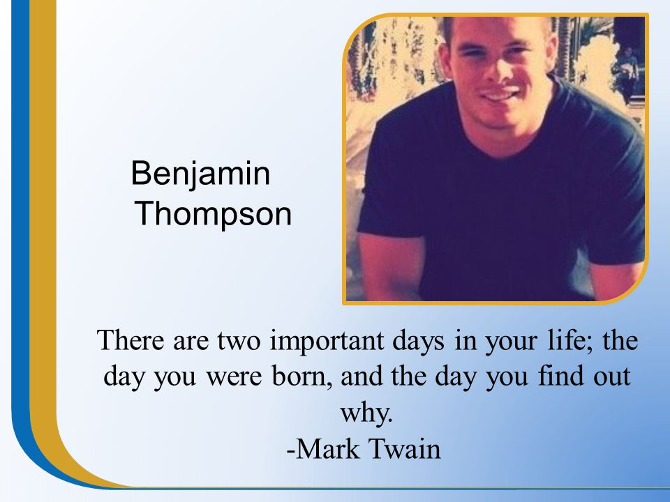 Benjamin Thompson There are two important days in your life; the day you were born, and the day you find out why. -Mark Twain
