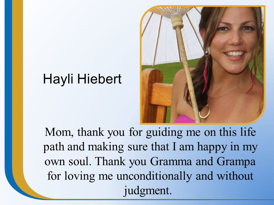 Hayli Hiebert Mom, thank you for guiding me on this life path and making sure that I am happy in my own soul. Thank you Gramma and Grampa for loving m