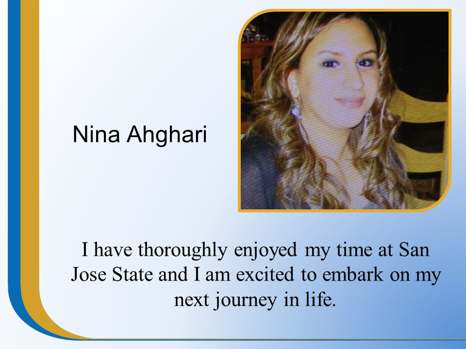 Nina Ahghari I have thoroughly enjoyed my time at San Jose State and I am excited to embark on my next journey in life.