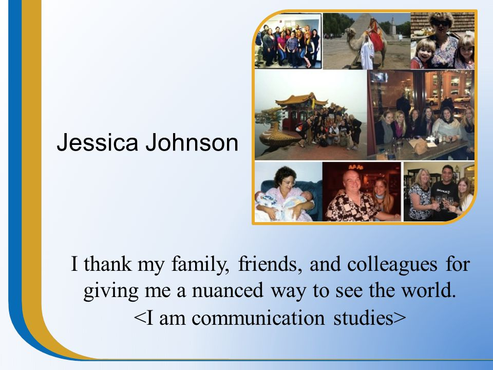 Jessica Johnson I thank my family, friends, and colleagues for giving me a nuanced way to see the world.