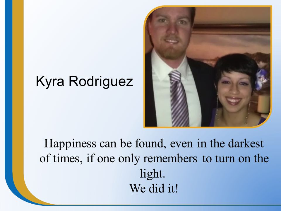 Kyra Rodriguez Happiness can be found, even in the darkest of times, if one only remembers to turn on the light. We did it!