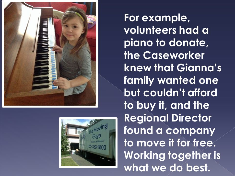 For example, volunteers had a piano to donate, the Caseworker knew that Gianna's family wanted one but couldn't afford to buy it, and the Regional Director found a company to move it for free.